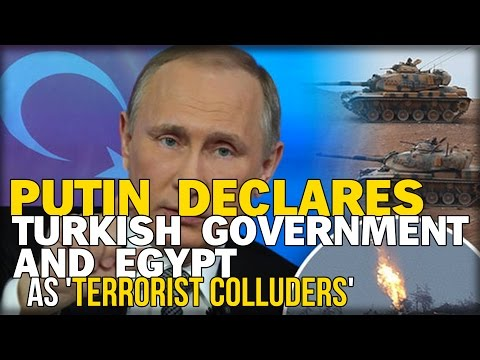 PUTIN DECLARES TURKISH GOVERNMENT AND EGYPT AS 'TERRORIST COLLUDERS'