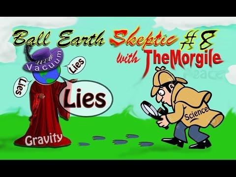 Globe Earth Skeptic 8 ~ TheMorgile on the FLAT EARTH