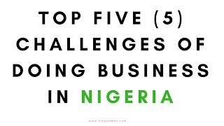 Top Five (5) Challenges Of Doing Business In Nigeria, youth opportunities,lagos nigeria, nigeria,