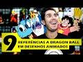 9 REFERENCIAS A DRAGON BALL EM DESENHOS ANIMADOS -