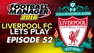 Liverpool FC - Episode 52 | Football Manager 2016 Let