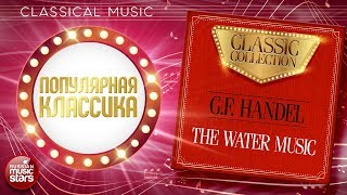 ПОПУЛЯРНАЯ КЛАССИКА ❂ G.F. HANDEL — THE WATER MUSIC ❂ CLASSIC COLLECTION
