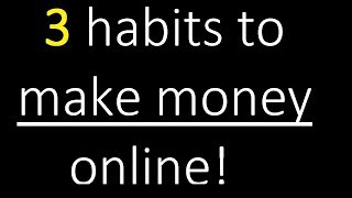 Three proven habits to help make money online