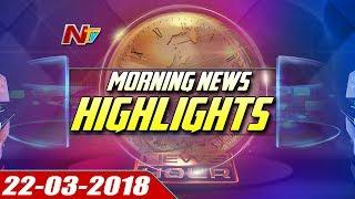 Morning News Highlights || 22 March 2018