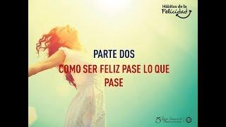 Habitos de la Felicidad 2 - Como Ser Feliz Pase lo que Pase