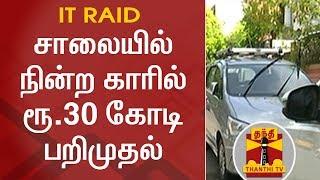 சாலையில் நின்ற காரில் ரூ.30 கோடி பறிமுதல் - வருமான வரித்துறை அதிரடி | IT Raid | Thanthi TV