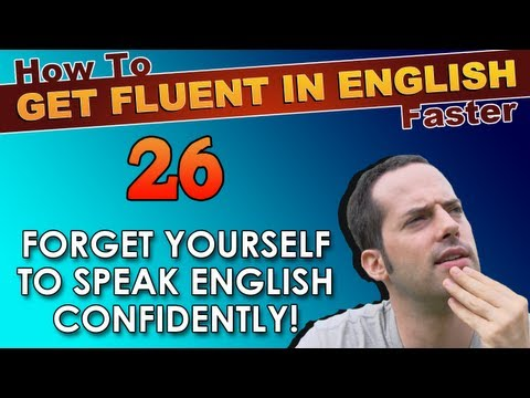 26 – FORGET YOURSELF to speak English CONFIDENTLY! – How To Get Fluent In English Faster