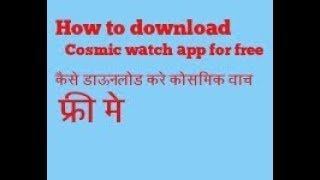 How to download cosmic watch app for free 100 percent working in all android devices and versions