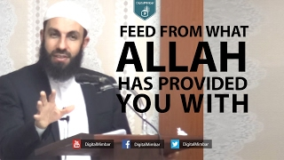 Feed from what Allah has Provided you With! – Bilal Assad