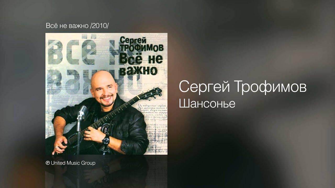 Сергей Трофимов - Шансонье - Всё не важно /2010/ - YouTube