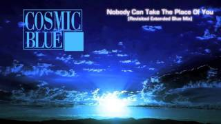 COSMIC BLUE - Nobody Can Take The Place Of You [Revisited Extended Blue Mix]