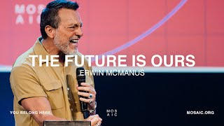 The Future is Ours | Erwin McManus - Mosaic