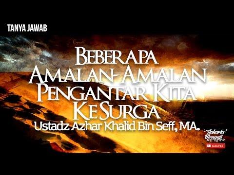 Beberapa Amalan Amalan Pengantar Kita Ke Surga - Ustadz Azhar Khalid Bin Seff, MA.