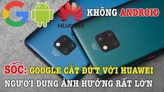 Sốc: Google nghỉ chơi với Huawei, có nên mua điện thoại Huawei hay không?