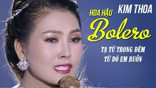 LK TẠ TỪ TRONG ĐÊM, TỪ ĐÓ EM BUỒN - KIM THOA | Đây mới là Bolero Đỉnh Của Năm 2018 MV HD