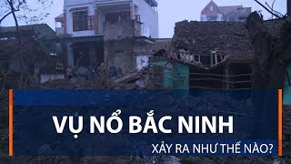 Vụ nổ Bắc Ninh xảy ra như thế nào? | VTC1