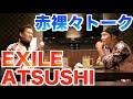 【神回】EXILEのATSUSHIさんが伝えたいこと。飲んで本音を語り合いました。