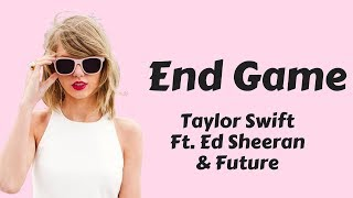 Taylor Swift - End Game Ft. Ed Sheeran & Future (Lyrics / Lyric Video) [Lyrics Only]