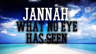 WHAT NO EYE HAS SEEN || JANNAH