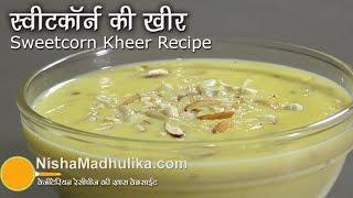 Sweet Corn Kheer Recipe - Corn Payasam - Bhutte ki Kheer