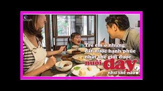 Ngày Quốc tế Hạnh phúc, xem cách nuôi dạy trẻ ở 5 đất nước hạnh phúc nhất thế giới 2018 - Quỳnh Kool