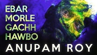 EBAR MORLE GACHH HAWBO | ANUPAM ROY | WINDOWS MUSIC | VIDEO SONG