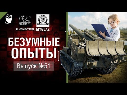 Безумные Опыты №51 - от EL COMENTANTE & MYGLAZ [World of Tanks]