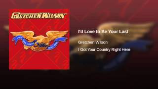 Gretchen Wilson I'd Love To Be Your Last