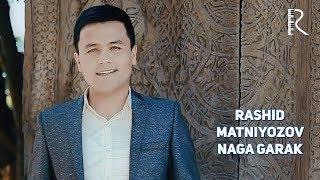 Rashid Matniyozov - Naga garak | Рашид Матниёзов - На гарак