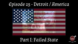 Episode 25 - Detroit/America Part I: Failed State