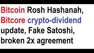 Bitcoin Rosh Hashanah, Bitcore crypto-dividend update, Fake Satoshi, broken 2x agreement