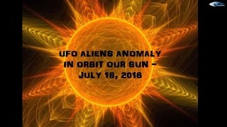 UFO ALIENS ANOMALY  IN ORBIT OUR SUN -  JULY 18, 2016