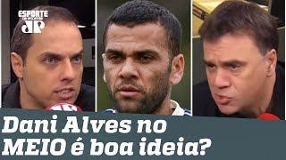 É CAG*** escalar Daniel Alves no MEIO? Veja DEBATE!