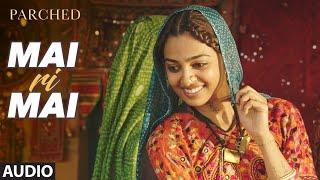 MAI RI MAI Full Movie Song ( Audio) | PARCHED | Radhika ,Tannishtha, Surveen & Adil Hussain