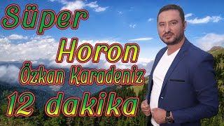 ÖZKAN KARADENİZ - SÜPER HORON - 12 DAKİKA