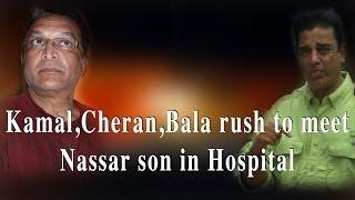 Actor Kamal hassan, Director cheran, Director Bala rush to visit nassar's son in hospital
