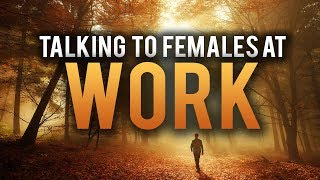 HOW YOU SHOULD TALK TO FEMALES AT WORK
