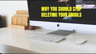 Why You Should Stop Deleting Your Emails