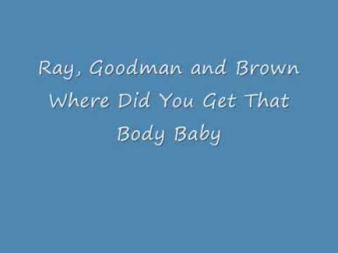 Ray, Goodman and Brown - Where Did You Get That Body Baby