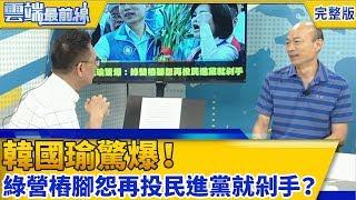 韓國瑜驚爆:綠營樁腳怨再投民進黨就剁手?│雲端最前線第411集