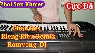 Nhạc Sống Khmer Remix Romvong Dj 2017 | Chon Kes Rieng Rieu | Phol Sơn Khmer