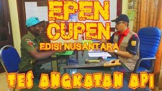 "EPEN CUPEN edisi Nusantara : ""TES ANGKATAN API"""