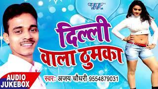 दिल्ली वाला ठुमका - Dilli Wala Thumaka - Ajay Chaudhry - AUDIO JUKEBOX - Bhojpuri Hit Songs 2017