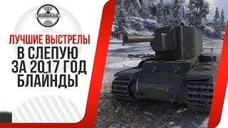 ЛУЧШИЕ ВЫСТРЕЛЫ В СЛЕПУЮ ЗА 2017 год (БЛАЙНДЫ) НАСТОЯЩИЕ ЧИТЫ! World of Tanks
