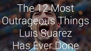 The 12 Most Outrageous Things Luis Suarez Has Ever Done.