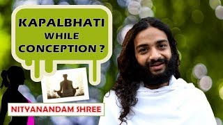 IS KAPALBHATI GOOD WHILE TRYING FOR PREGNANCY BY NITYANANDAM SHREE