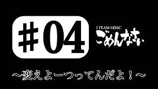 『TEAM ODACのごめんなさい』#4 〜変えよーつってんだよ!〜