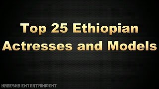 25 Most Beautiful Ethiopian Actresses and Models New