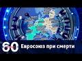 60 минут. ЕВРОСОЮЗ РАЗВАЛИВАЕТСЯ: кто загнал Европу в глубочайший кризис? От 27.03.2017