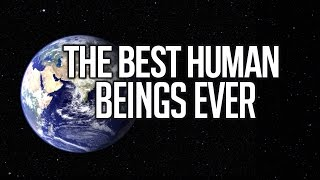 The Best Human Beings Ever – Powerful Reminder
